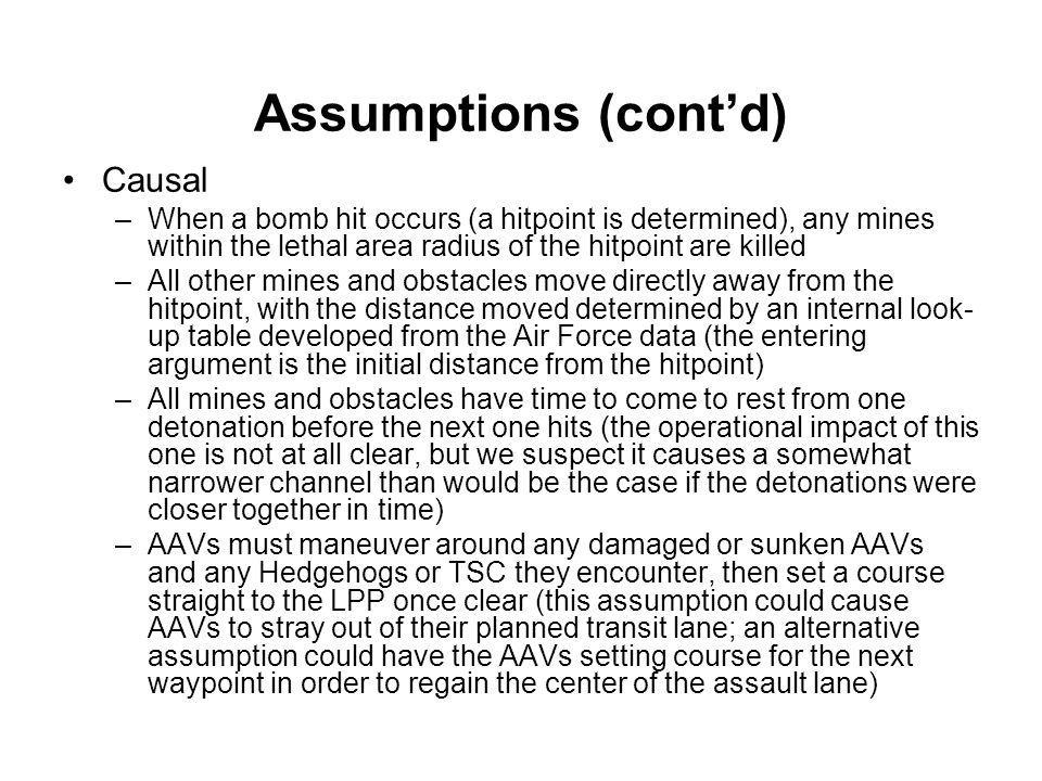 Assumptions (cont'd) Causal –When a bomb hit occurs (a hitpoint is determined), any mines within the lethal area radius of the hitpoint are killed –Al