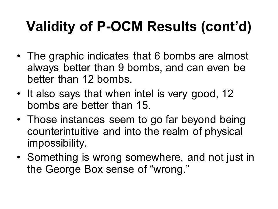Validity of P-OCM Results (cont'd) The graphic indicates that 6 bombs are almost always better than 9 bombs, and can even be better than 12 bombs. It