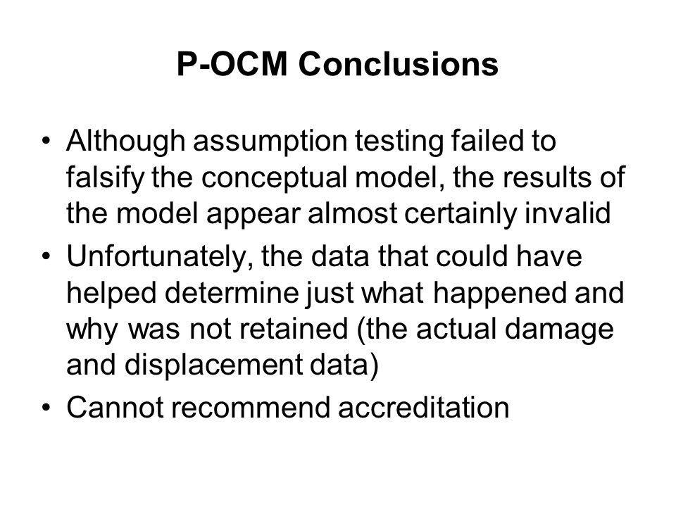 P-OCM Conclusions Although assumption testing failed to falsify the conceptual model, the results of the model appear almost certainly invalid Unfortu