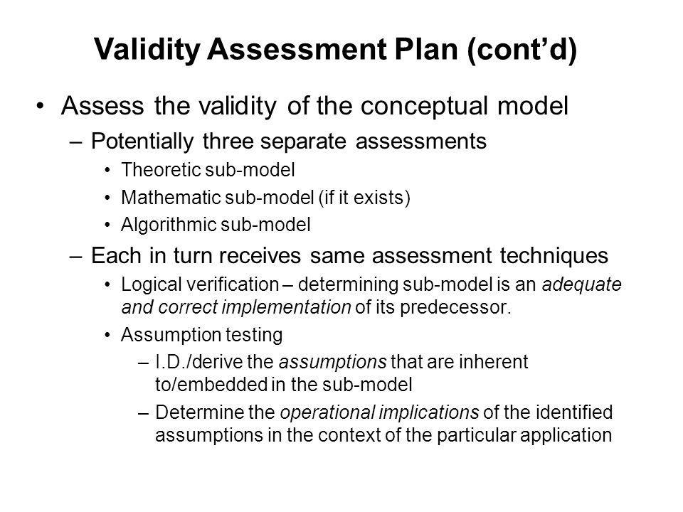 Assess the validity of the conceptual model –Potentially three separate assessments Theoretic sub-model Mathematic sub-model (if it exists) Algorithmi