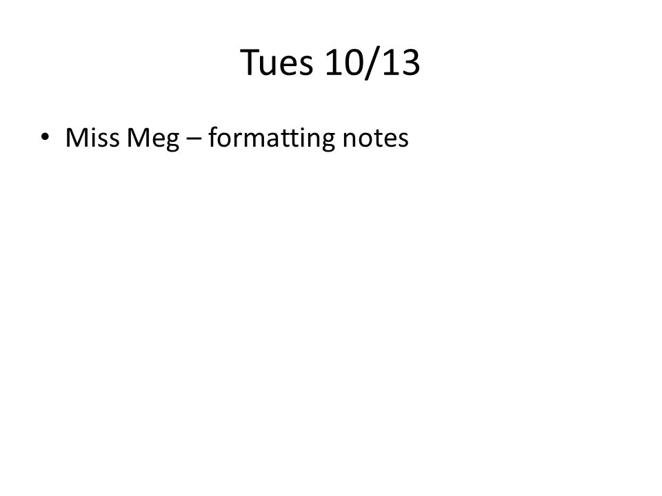 Tues 10/13 Miss Meg – formatting notes