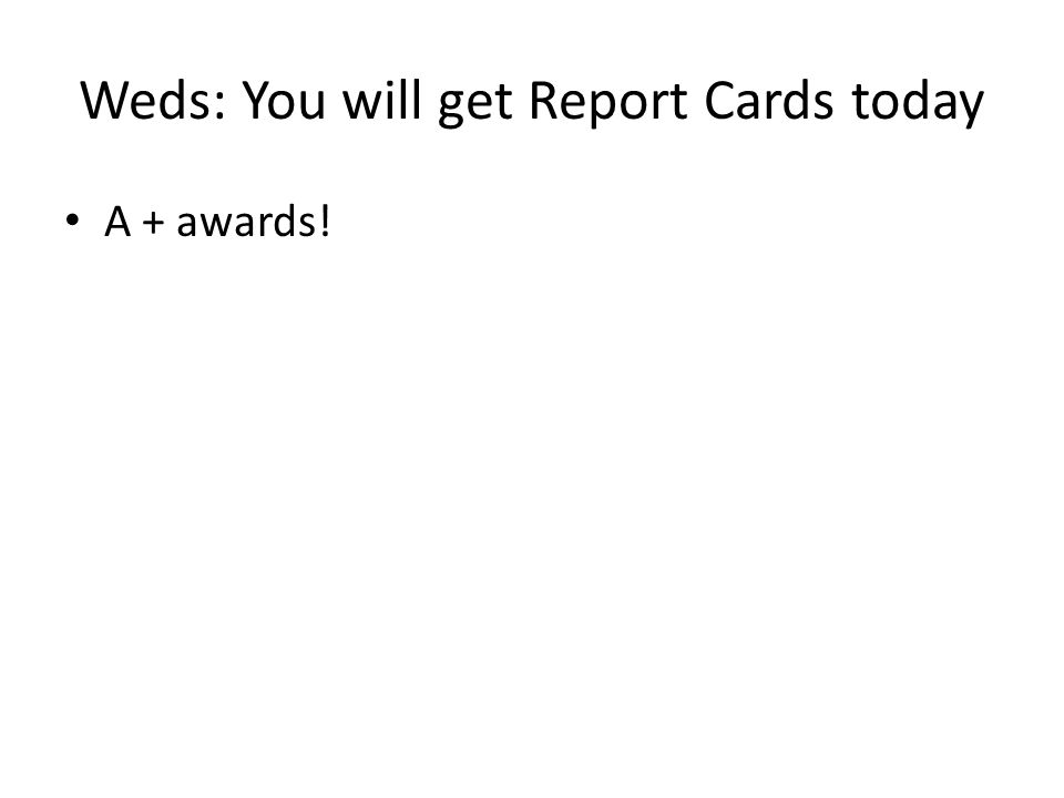 Weds: You will get Report Cards today A + awards!