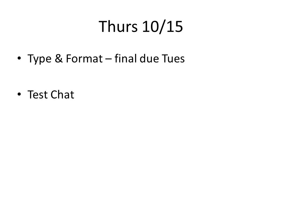 Thurs 10/15 Type & Format – final due Tues Test Chat