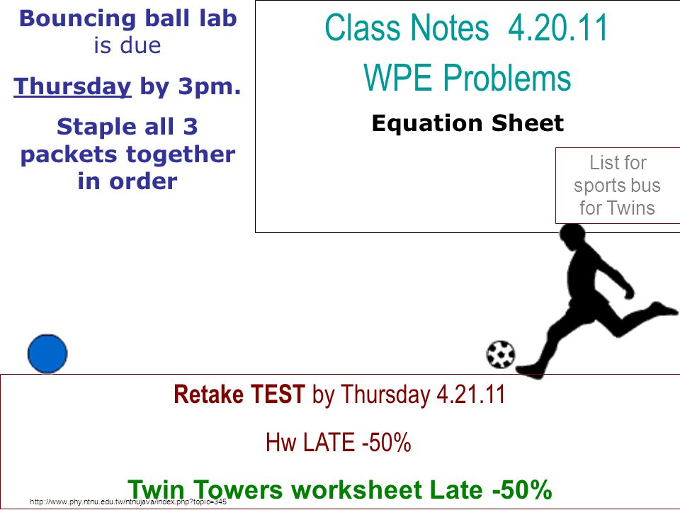 Class Notes 4.20.11 WPE Problems Equation Sheet http://www.phy.ntnu.edu.tw/ntnujava/index.php?topic=345 Retake TEST by Thursday 4.21.11 Hw LATE -50% T