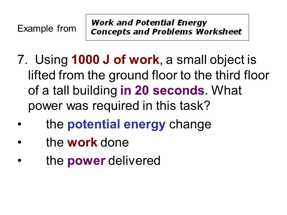 Example from 7. Using 1000 J of work, a small object is lifted from the ground floor to the third floor of a tall building in 20 seconds. What power w