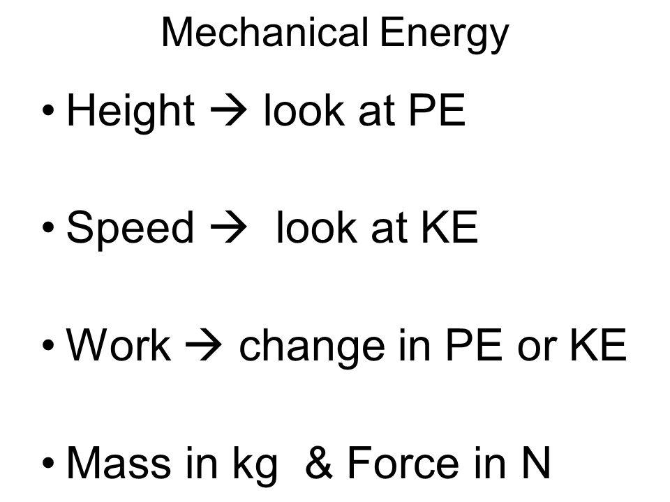 Mechanical Energy Height  look at PE Speed  look at KE Work  change in PE or KE Mass in kg & Force in N