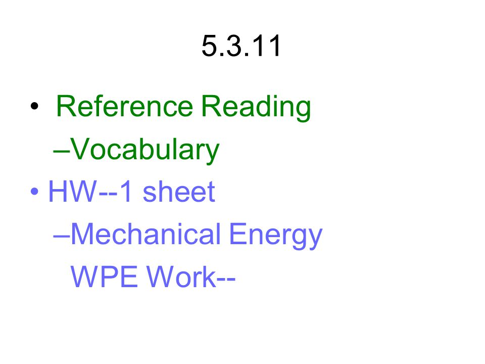 5.3.11 Reference Reading –Vocabulary HW--1 sheet –Mechanical Energy WPE Work--