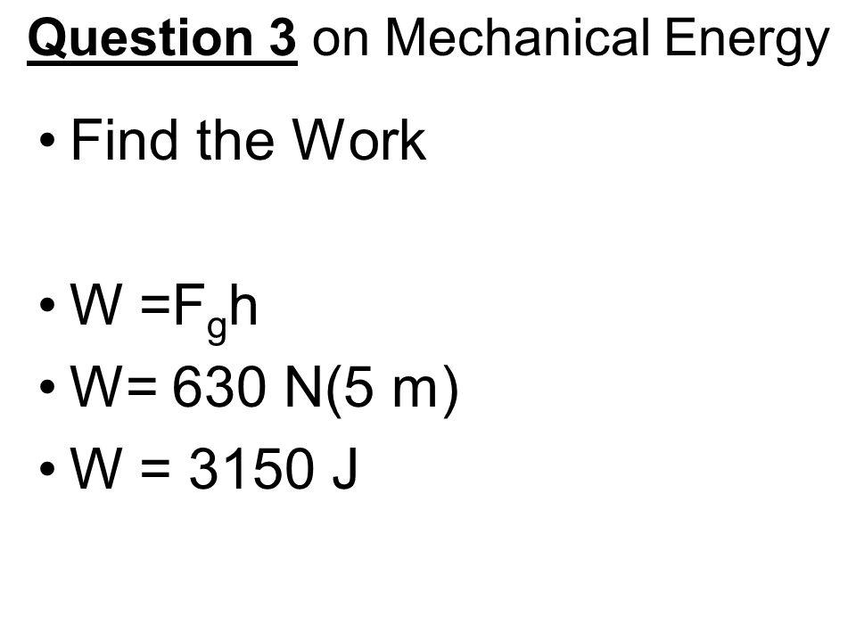 Question 3 on Mechanical Energy Find the Work W =F g h W= 630 N(5 m) W = 3150 J