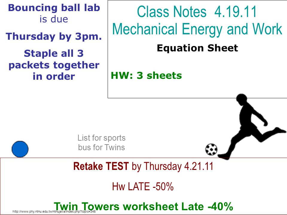 Class Notes 4.19.11 Mechanical Energy and Work Equation Sheet HW: 3 sheets http://www.phy.ntnu.edu.tw/ntnujava/index.php topic=345 Retake TEST by Thursday 4.21.11 Hw LATE -50% Twin Towers worksheet Late -40% Bouncing ball lab is due Thursday by 3pm.