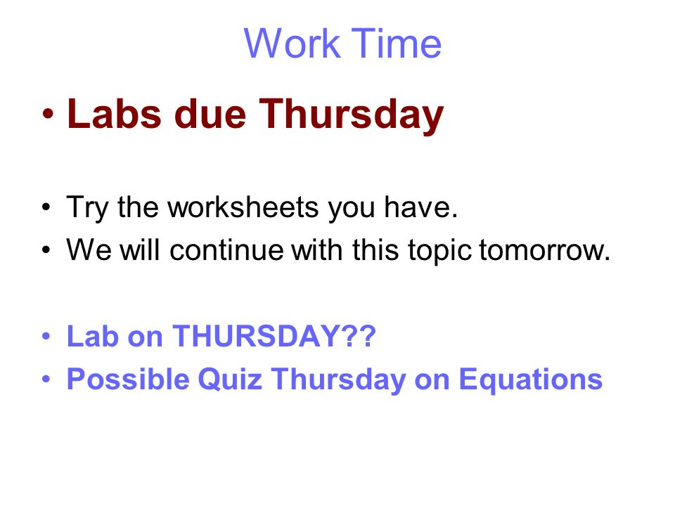 Work Time Labs due Thursday Try the worksheets you have.