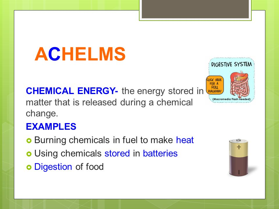 ACHELMS CHEMICAL ENERGY- the energy stored in matter that is released during a chemical change. EXAMPLES  Burning chemicals in fuel to make heat  Us