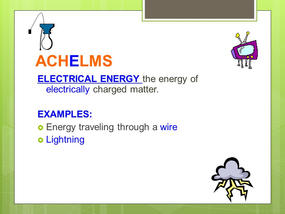 ACHELMS ELECTRICAL ENERGY the energy of electrically charged matter. EXAMPLES:  Energy traveling through a wire  Lightning