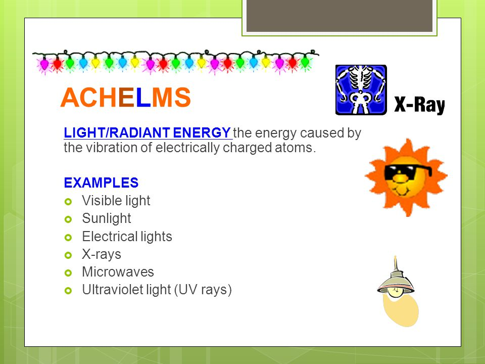 ACHELMS LIGHT/RADIANT ENERGY the energy caused by the vibration of electrically charged atoms. EXAMPLES  Visible light  Sunlight  Electrical lights