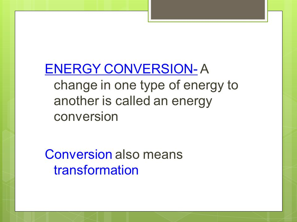 ENERGY CONVERSION- A change in one type of energy to another is called an energy conversion Conversion also means transformation