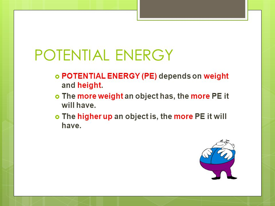 POTENTIAL ENERGY  POTENTIAL ENERGY (PE) depends on weight and height.  The more weight an object has, the more PE it will have.  The higher up an o