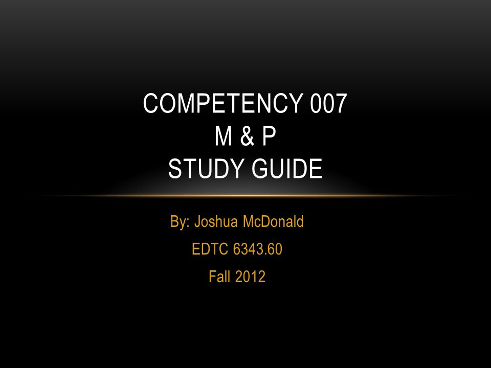 By: Joshua McDonald EDTC 6343.60 Fall 2012 COMPETENCY 007 M & P STUDY GUIDE