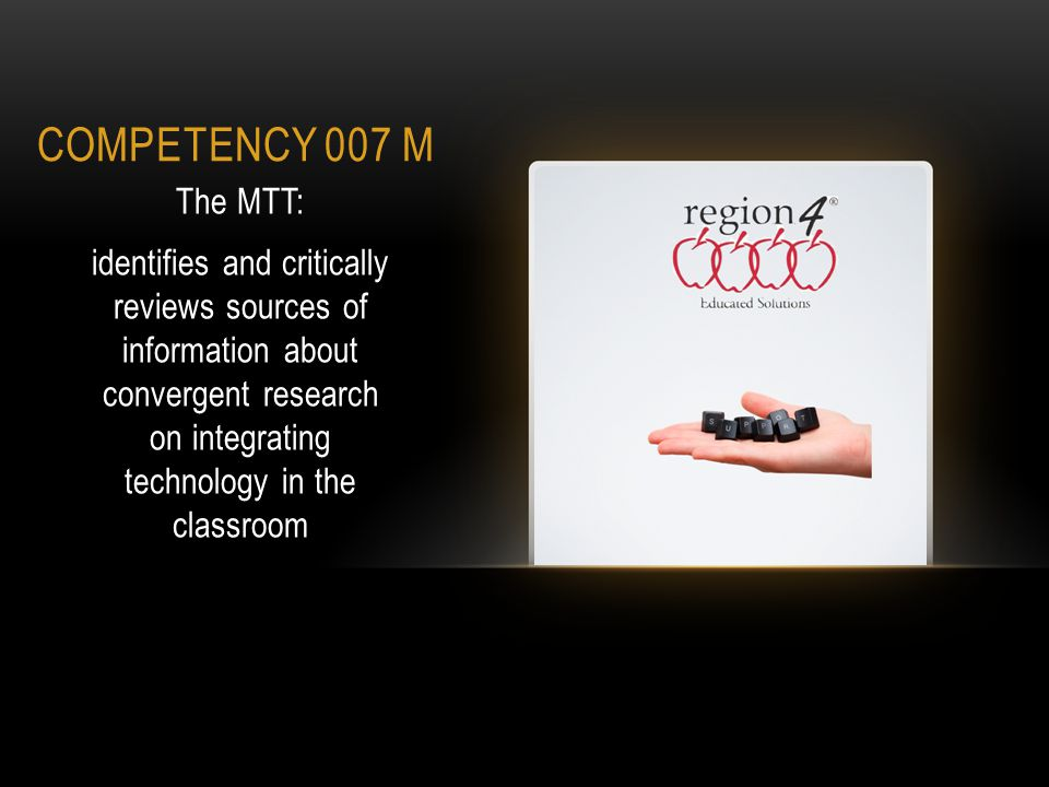 COMPETENCY 007 M The MTT: identifies and critically reviews sources of information about convergent 1 research on integrating technology in the classroom 1 Research that is agreed upon from multiple case studies.