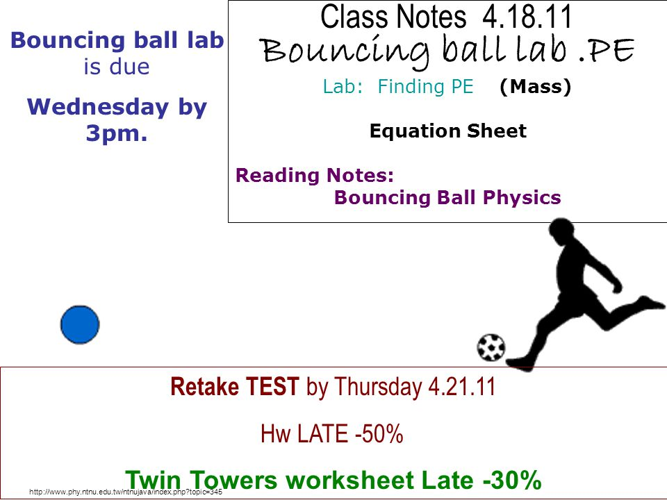 Class Notes 4.18.11 Bouncing ball lab.PE Lab: Finding PE (Mass) Equation Sheet Reading Notes: Bouncing Ball Physics http://www.phy.ntnu.edu.tw/ntnujav