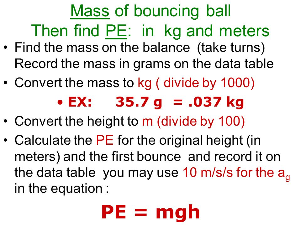 Mass of bouncing ball Then find PE: in kg and meters Find the mass on the balance (take turns) Record the mass in grams on the data table Convert the