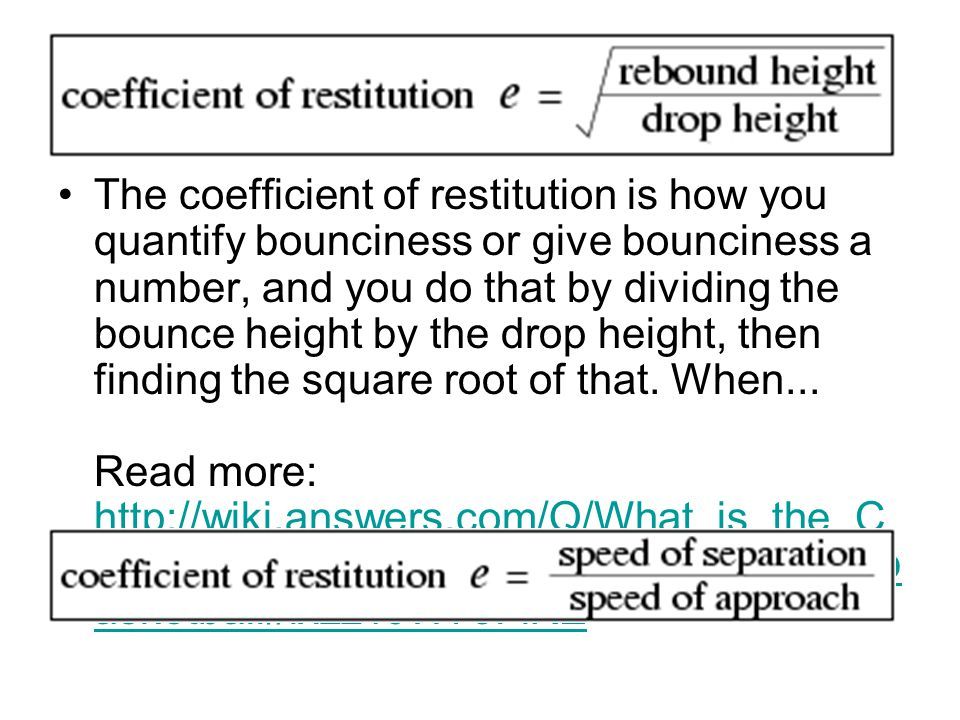 The coefficient of restitution is how you quantify bounciness or give bounciness a number, and you do that by dividing the bounce height by the drop h