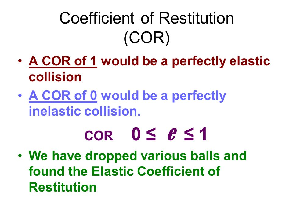 Coefficient of Restitution (COR) A COR of 1 would be a perfectly elastic collision A COR of 0 would be a perfectly inelastic collision. COR 0 ≤ e ≤ 1