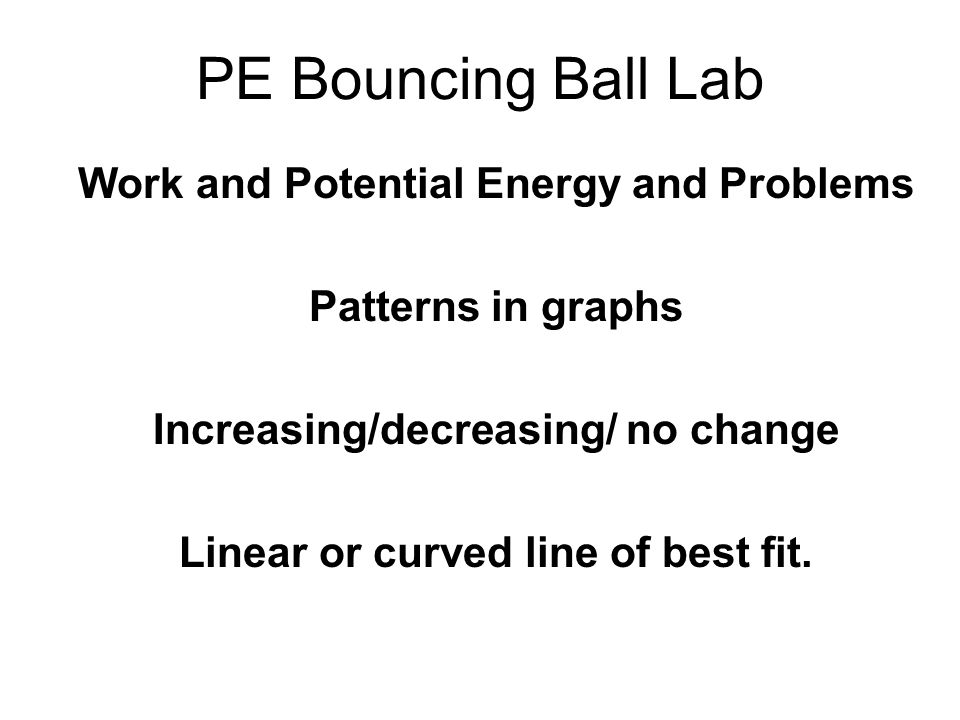PE Bouncing Ball Lab Work and Potential Energy and Problems Patterns in graphs Increasing/decreasing/ no change Linear or curved line of best fit.
