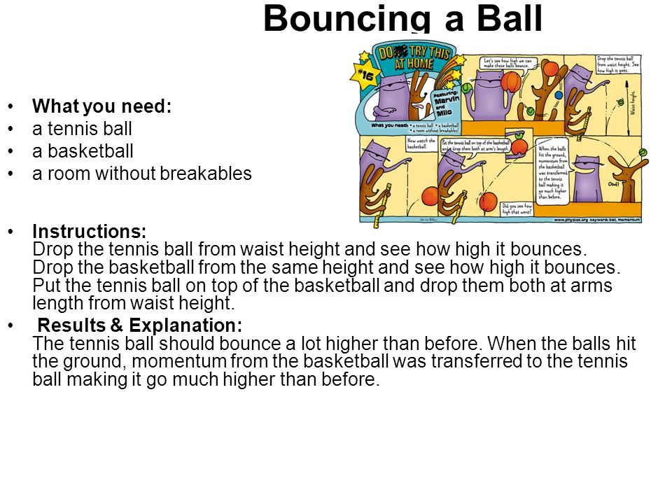 Bouncing a Ball What you need: a tennis ball a basketball a room without breakables Instructions: Drop the tennis ball from waist height and see how h