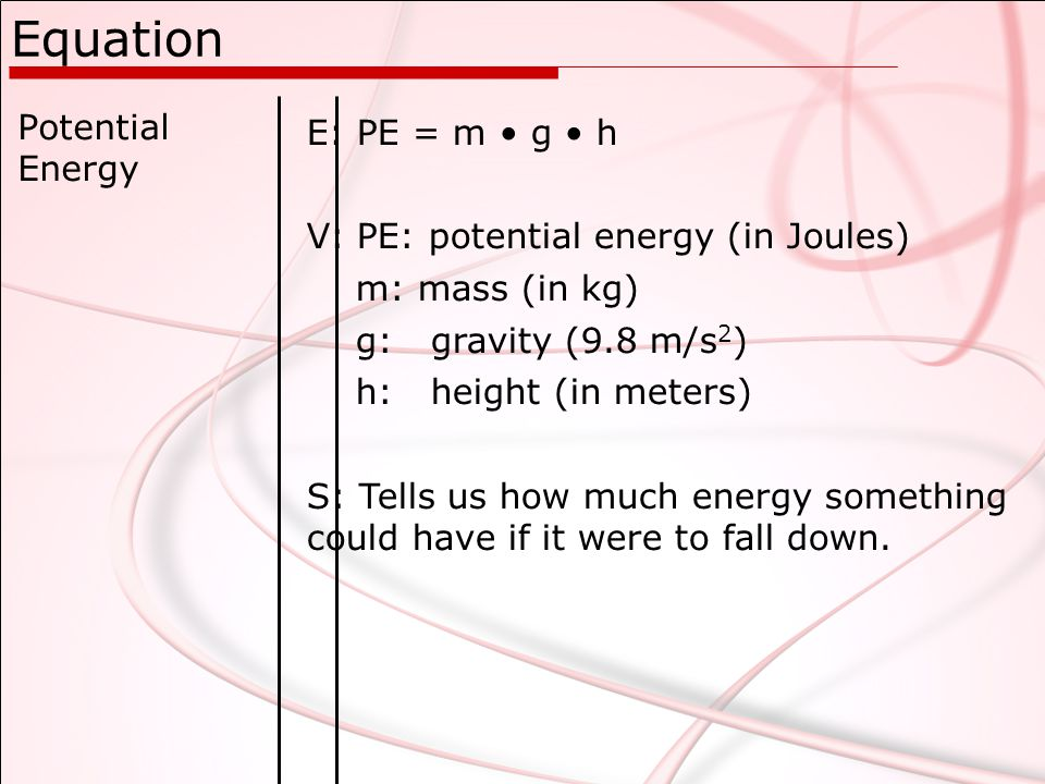 Equation Potential Energy E: PE = m g h V: PE: potential energy (in Joules) m: mass (in kg) g: gravity (9.8 m/s 2 ) h: height (in meters) S: Tells us how much energy something could have if it were to fall down.