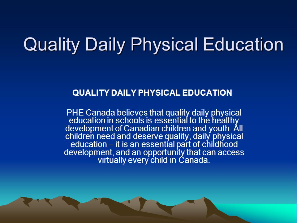 Quality Daily Physical Education QUALITY DAILY PHYSICAL EDUCATION PHE Canada believes that quality daily physical education in schools is essential to the healthy development of Canadian children and youth.