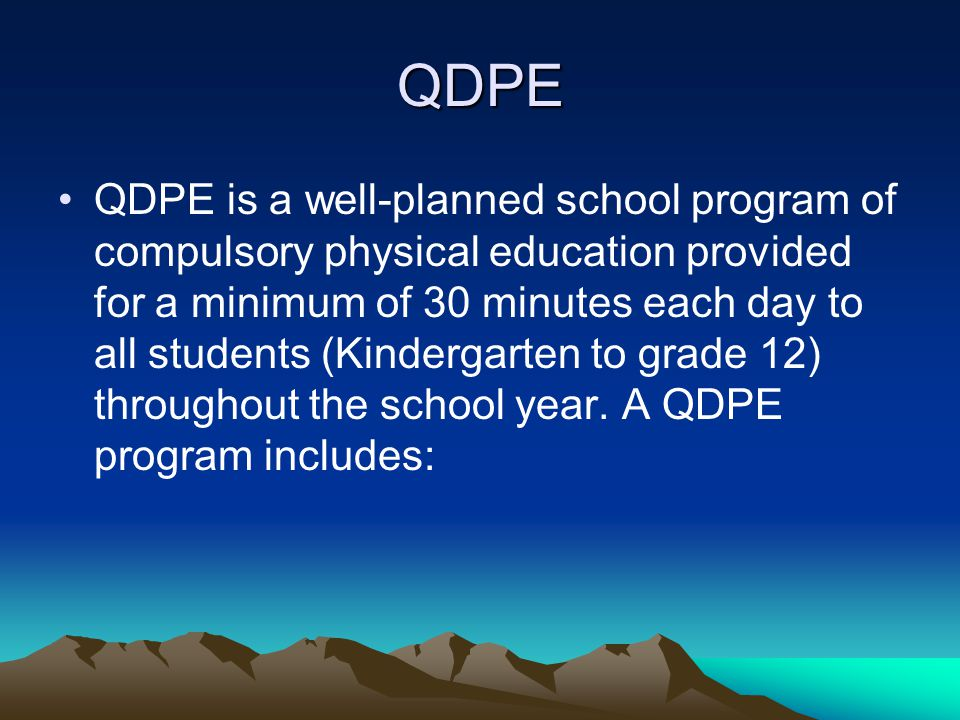 QDPE QDPE is a well-planned school program of compulsory physical education provided for a minimum of 30 minutes each day to all students (Kindergarten to grade 12) throughout the school year.