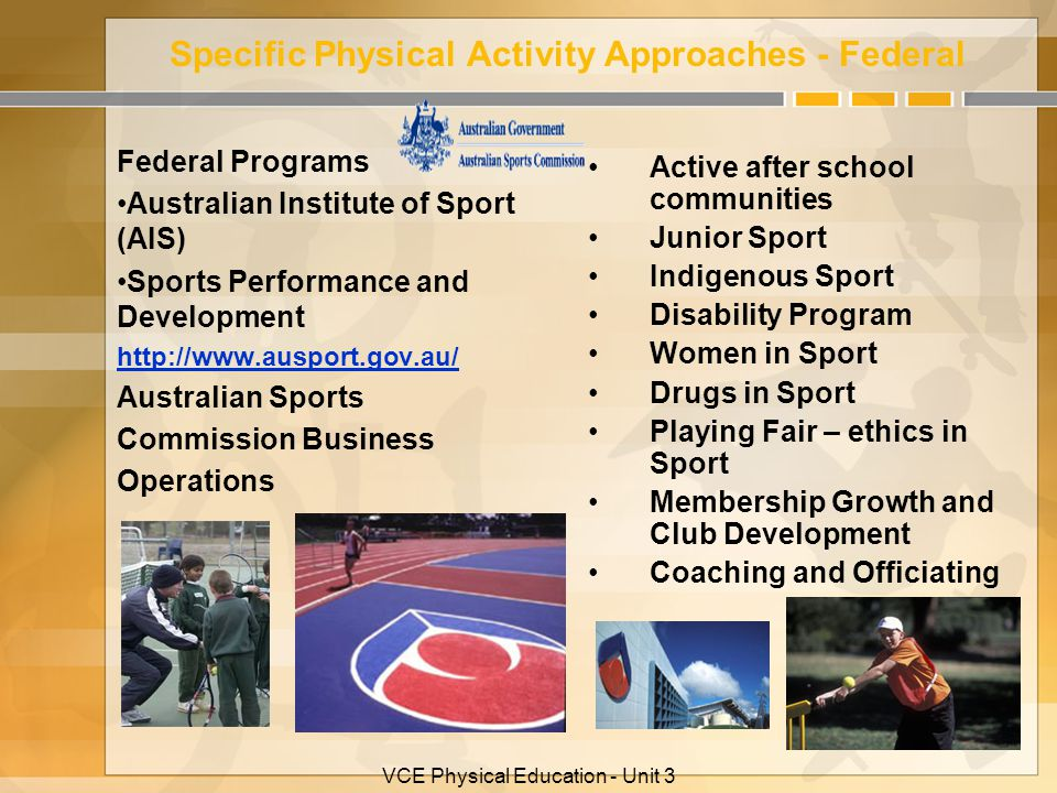 VCE Physical Education - Unit 3 Specific Physical Activity Approaches - Federal Federal Programs Australian Institute of Sport (AIS) Sports Performance and Development http://www.ausport.gov.au/ Australian Sports Commission Business Operations Active after school communities Junior Sport Indigenous Sport Disability Program Women in Sport Drugs in Sport Playing Fair – ethics in Sport Membership Growth and Club Development Coaching and Officiating