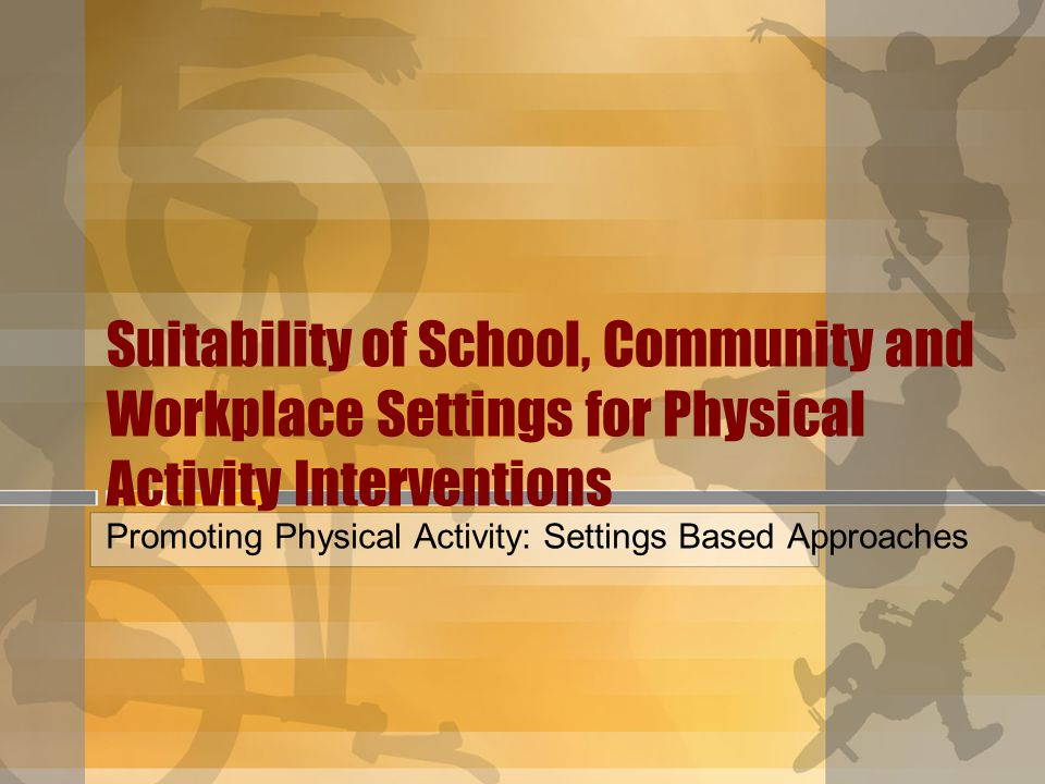 Suitability of School, Community and Workplace Settings for Physical Activity Interventions Promoting Physical Activity: Settings Based Approaches