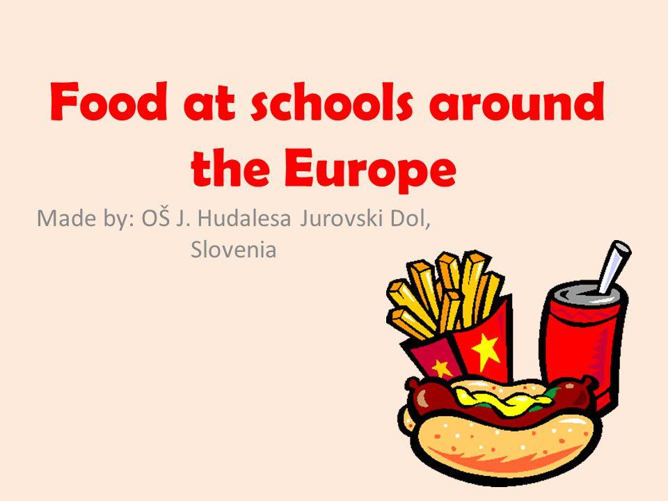 Food at schools around the Europe Made by: OŠ J. Hudalesa Jurovski Dol, Slovenia