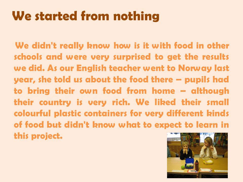 We started from nothing We didn t really know how is it with food in other schools and were very surprised to get the results we did.