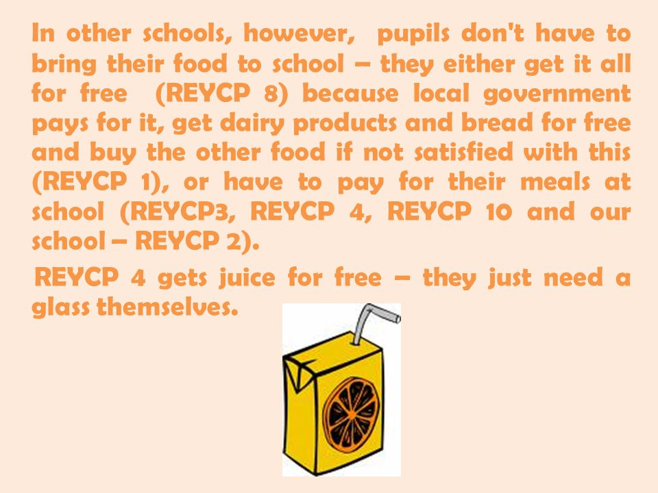 In other schools, however, pupils don t have to bring their food to school – they either get it all for free (REYCP 8) because local government pays for it, get dairy products and bread for free and buy the other food if not satisfied with this (REYCP 1), or have to pay for their meals at school (REYCP3, REYCP 4, REYCP 10 and our school – REYCP 2).