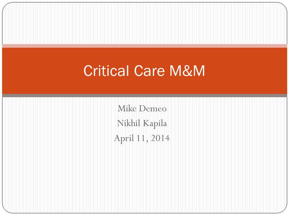 Mike Demeo Nikhil Kapila April 11, 2014 Critical Care M&M
