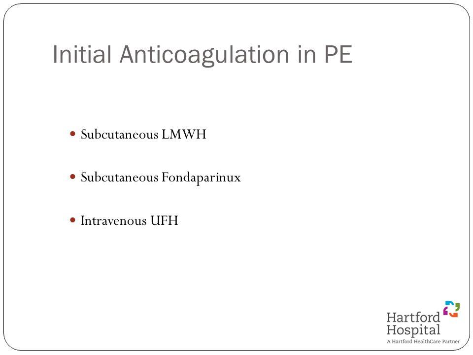 Initial Anticoagulation in PE Subcutaneous LMWH Subcutaneous Fondaparinux Intravenous UFH