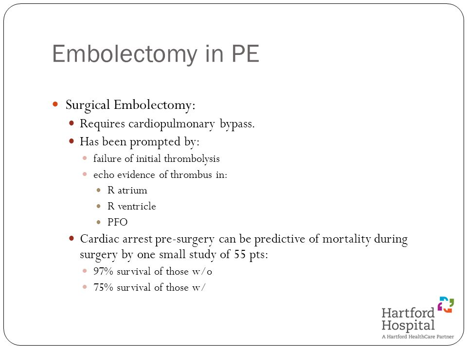 Embolectomy in PE Surgical Embolectomy: Requires cardiopulmonary bypass. Has been prompted by: failure of initial thrombolysis echo evidence of thromb