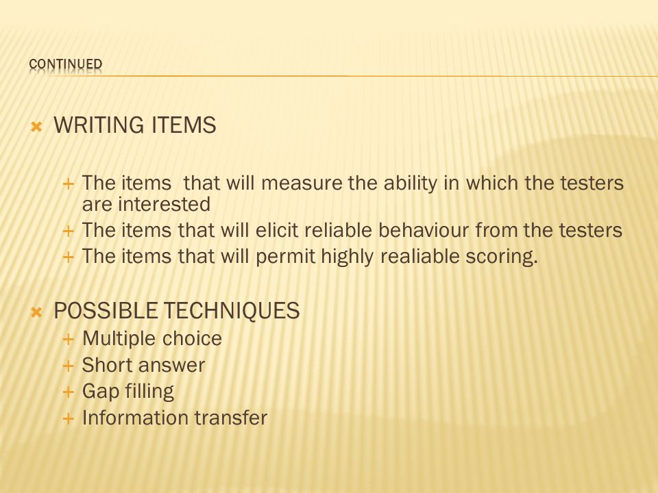  WRITING ITEMS  The items that will measure the ability in which the testers are interested  The items that will elicit reliable behaviour from the testers  The items that will permit highly realiable scoring.