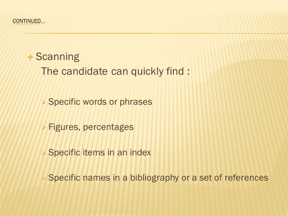  Scanning The candidate can quickly find :  Specific words or phrases  Figures, percentages  Specific items in an index  Specific names in a bibliography or a set of references