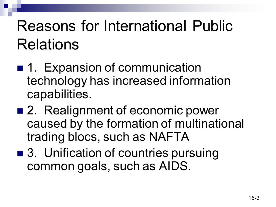 16-3 Reasons for International Public Relations 1. Expansion of communication technology has increased information capabilities. 2. Realignment of eco