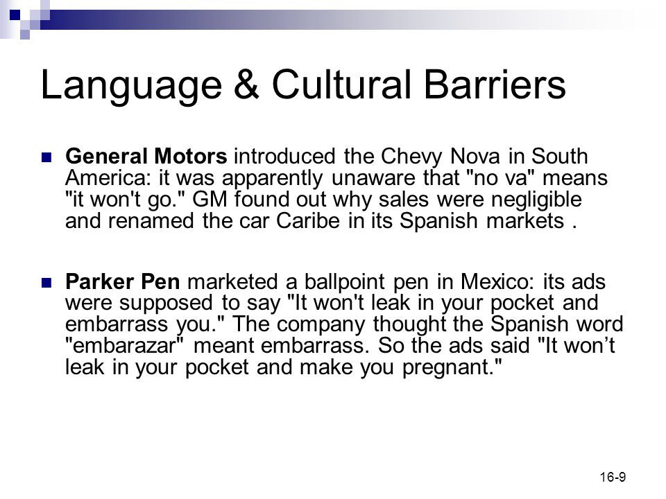 16-9 Language & Cultural Barriers General Motors introduced the Chevy Nova in South America: it was apparently unaware that no va means it won t go. GM found out why sales were negligible and renamed the car Caribe in its Spanish markets.