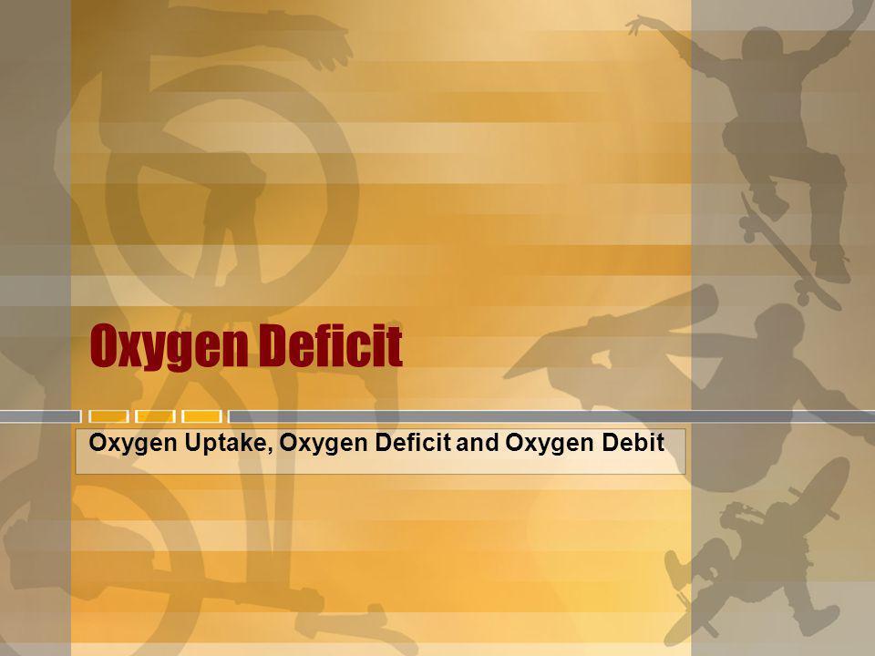 Oxygen Deficit Oxygen Uptake, Oxygen Deficit and Oxygen Debit