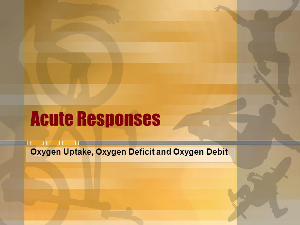 Acute Responses Oxygen Uptake, Oxygen Deficit and Oxygen Debit