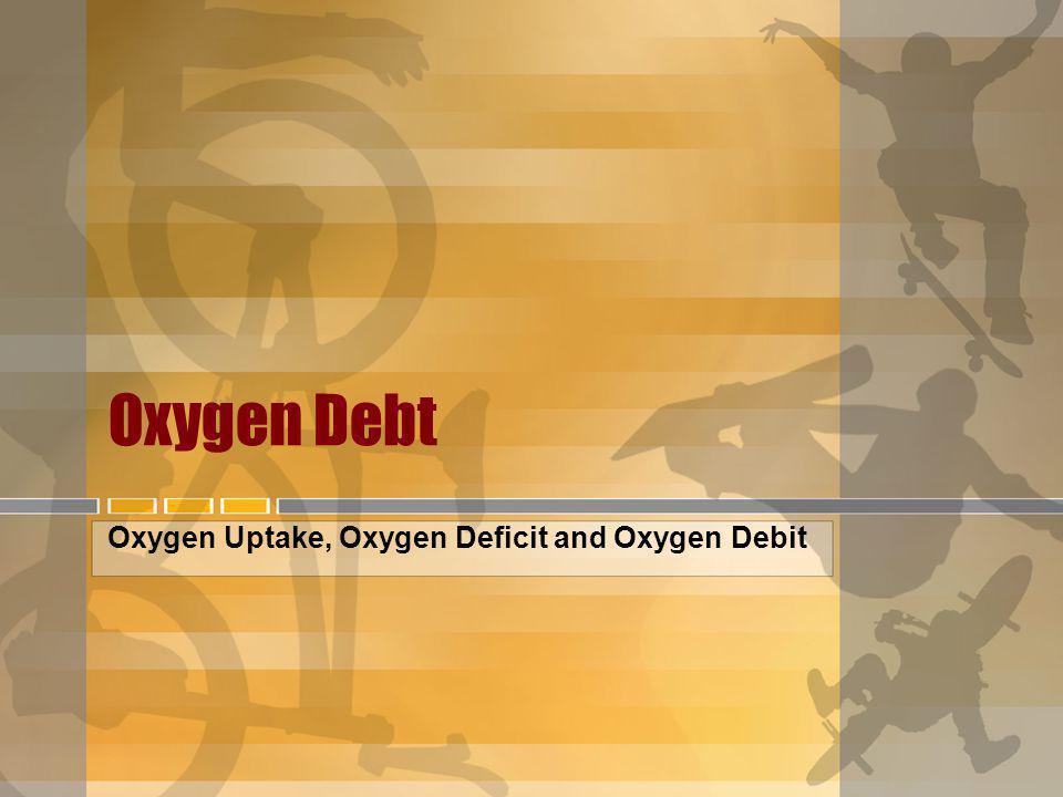 Oxygen Debt Oxygen Uptake, Oxygen Deficit and Oxygen Debit