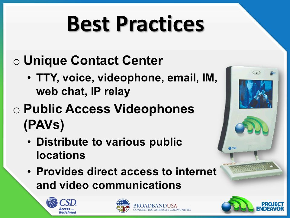 Best Practices o Unique Contact Center TTY, voice, videophone, email, IM, web chat, IP relay o Public Access Videophones (PAVs) Distribute to various public locations Provides direct access to internet and video communications