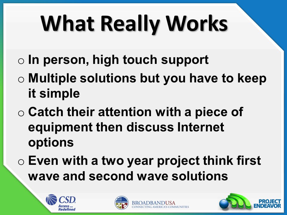 What Really Works o In person, high touch support o Multiple solutions but you have to keep it simple o Catch their attention with a piece of equipment then discuss Internet options o Even with a two year project think first wave and second wave solutions