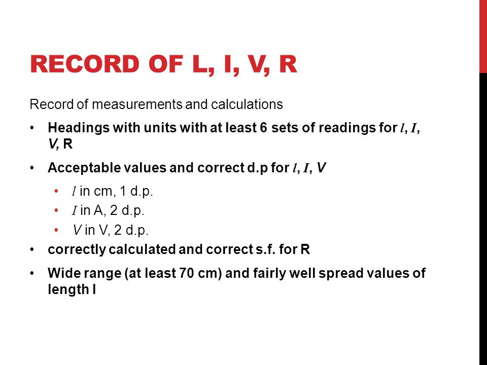 RECORD OF L, I, V, R Record of measurements and calculations Headings with units with at least 6 sets of readings for l, I, V, R Acceptable values and correct d.p for l, I, V l in cm, 1 d.p.