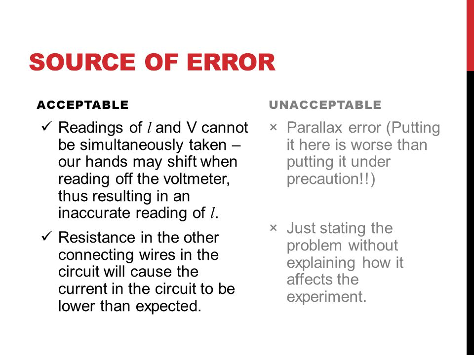 SOURCE OF ERROR ACCEPTABLE Readings of l and V cannot be simultaneously taken – our hands may shift when reading off the voltmeter, thus resulting in an inaccurate reading of l.
