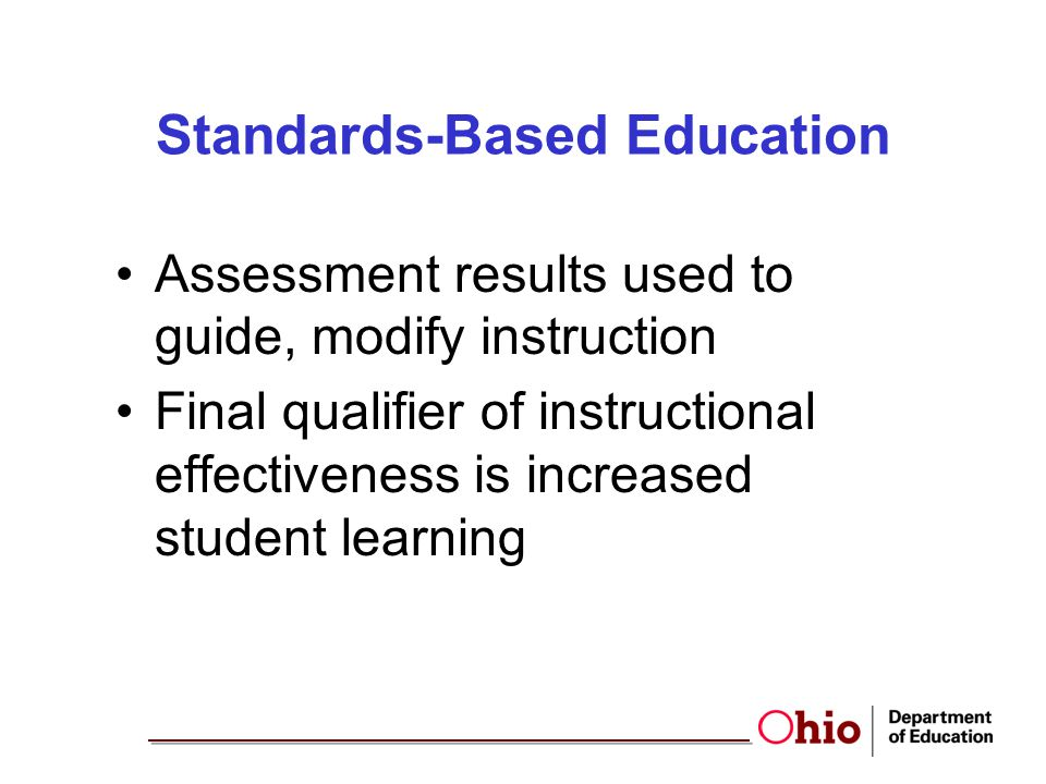 Standards-Based Education Assessment results used to guide, modify instruction Final qualifier of instructional effectiveness is increased student lea